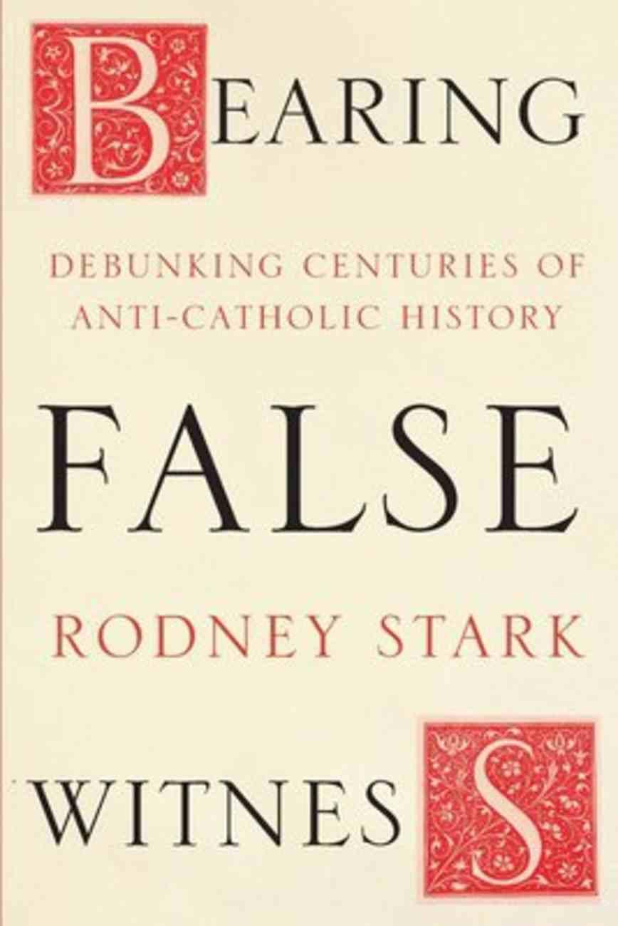 Bearing False Witness: Debunking Centuries of Anti-Catholic History Paperback