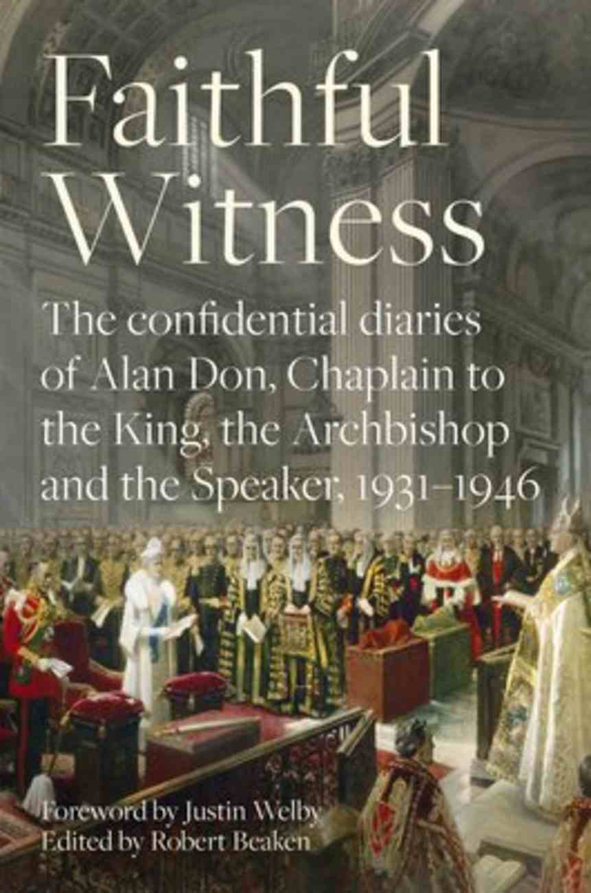 Faithful Witness: The Confidential Diaries of the Chaplain to the Archbishop of Canterbury, the King, and the Speaker of the Commons, 1931-1946 Hardback