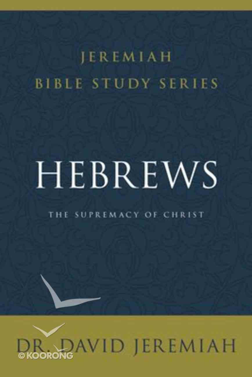 The Hebrews: Supremacy of Christ (David Jeremiah Bible Study Series) Paperback