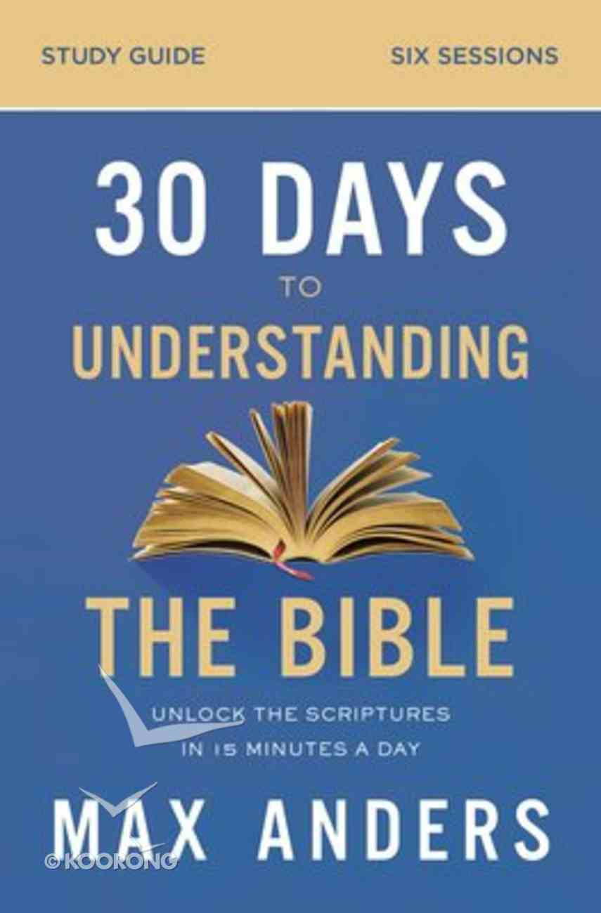 30 Days to Understanding the Bible: Unlock the Scriptures in 15 Minutes a Day (Study Guide) Paperback