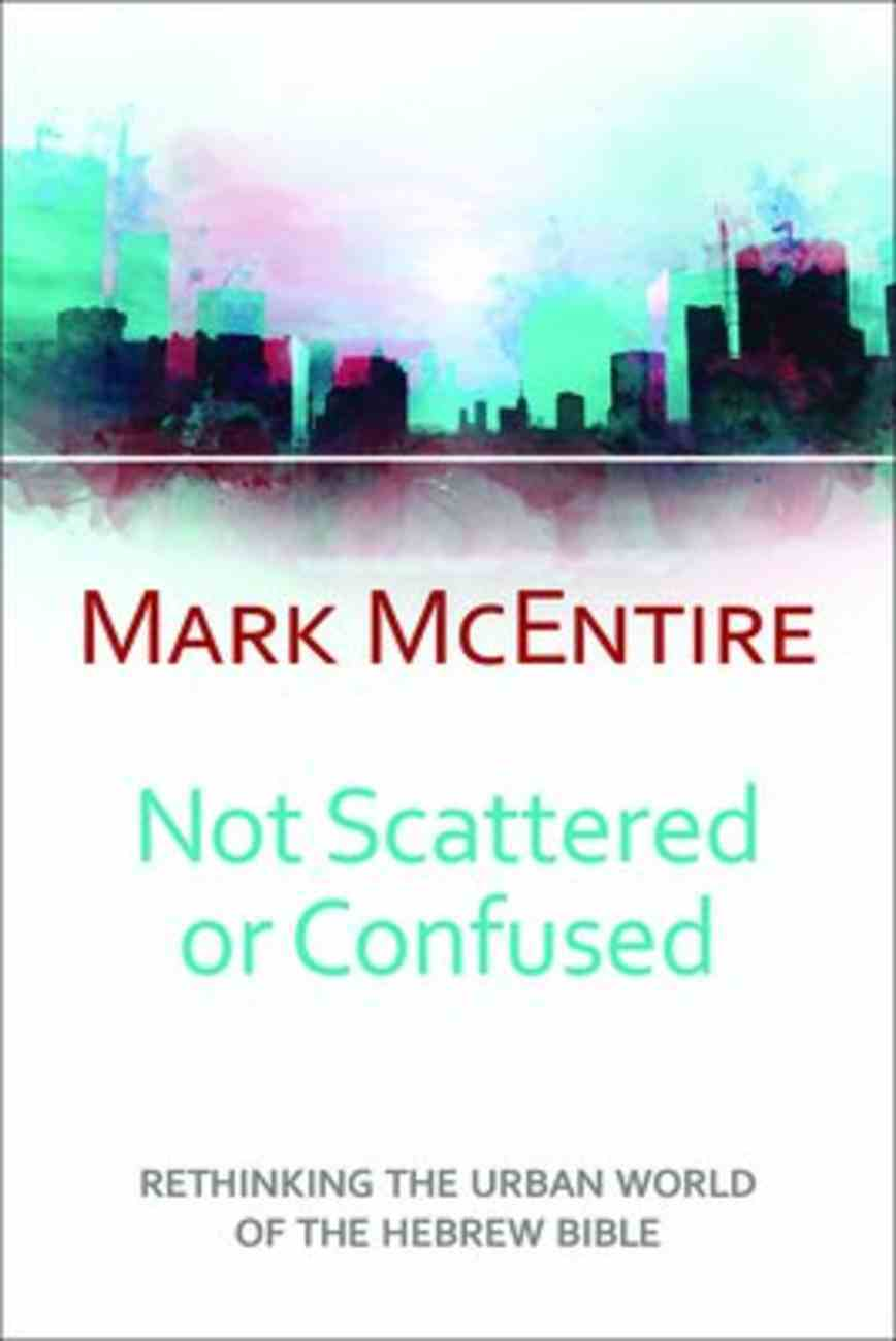 Not Scattered Or Confused: Rethinking the Urban World of the Hebrew Bible Paperback
