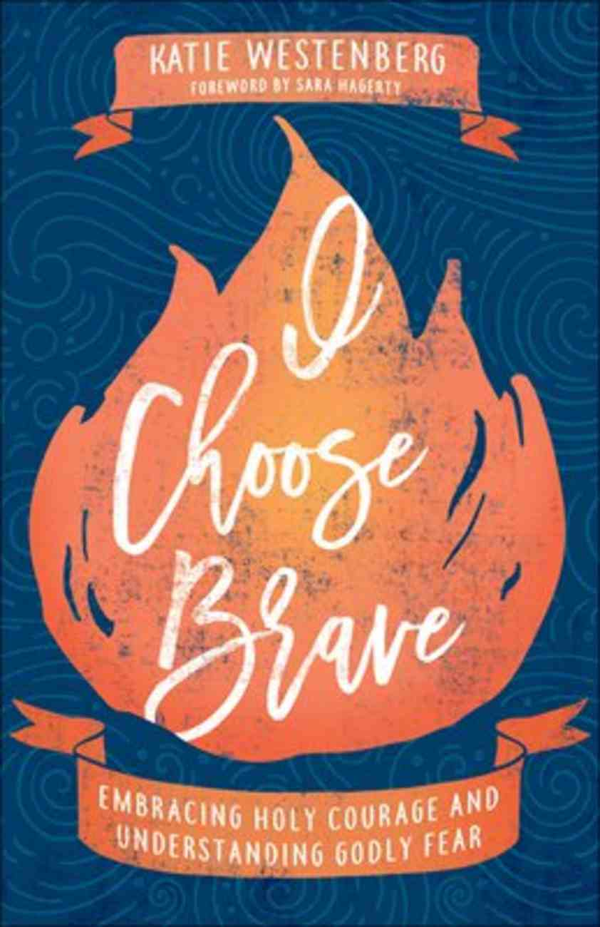I Choose Brave: Embracing Holy Courage and Understanding Godly Fear Paperback