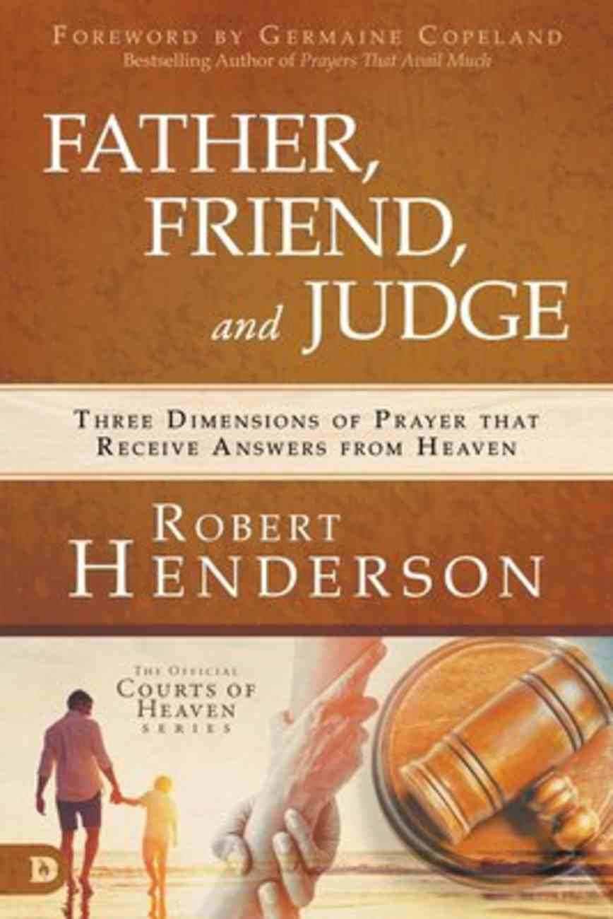 Father, Friend, and Judge: Three Dimensions of Prayer That Receive Answers From Heaven Paperback