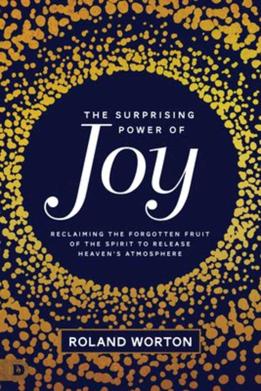 The Surprising Power of Joy: Reclaiming the Forgotten Fruit of the Spirit to Release Heaven's Atmosphere Paperback