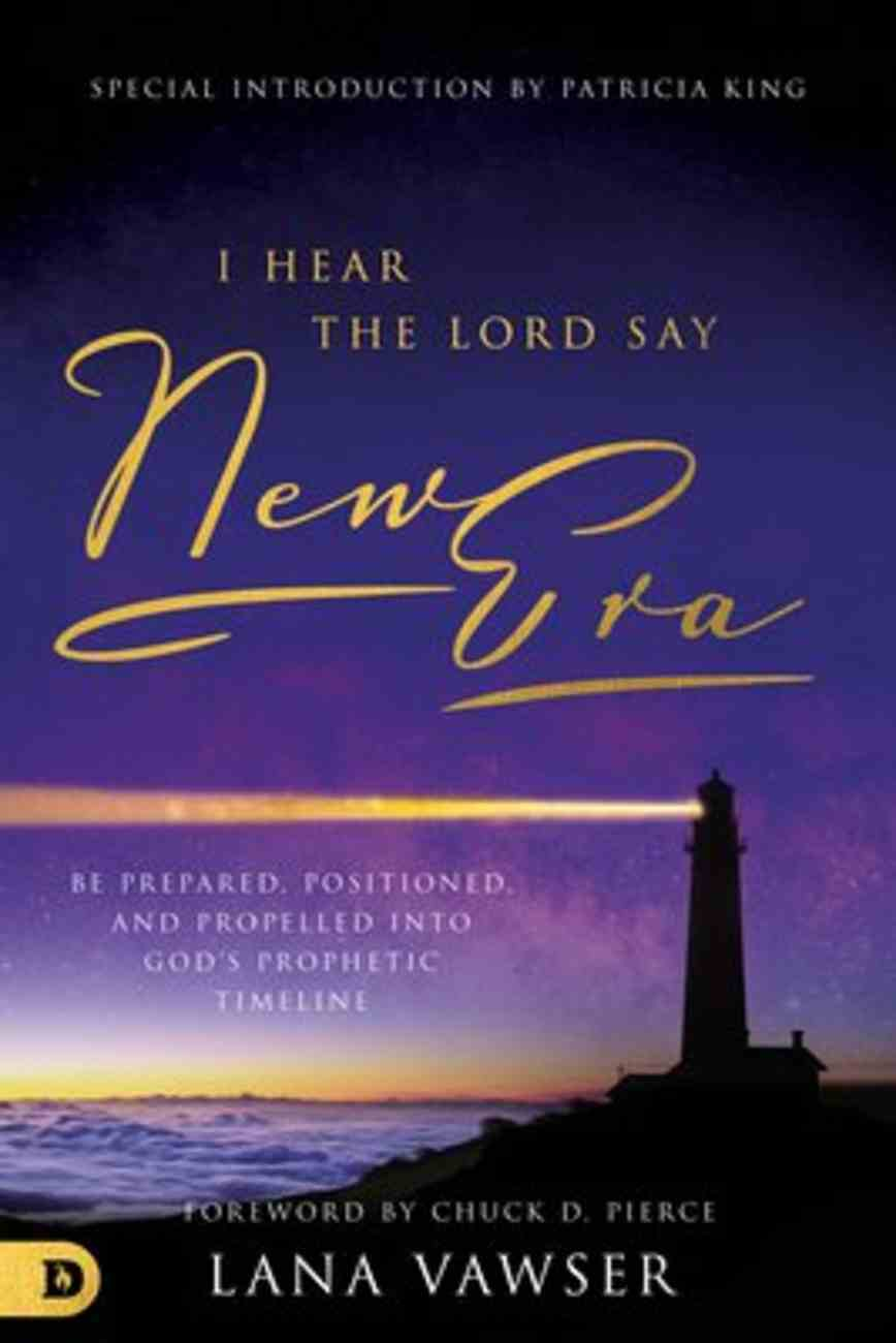 """I Hear the Lord Say """"New Era"""": Be Prepared, Positioned, and Propelled Into God's Prophetic Timeline Paperback"""