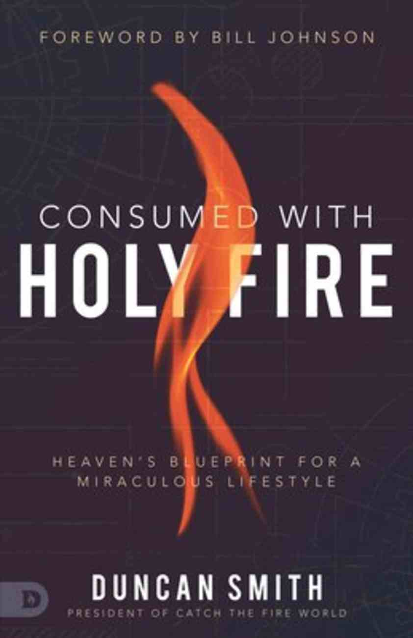 Consumed With Holy Fire: Heaven's Blueprint For a Miraculous Lifestyle Paperback