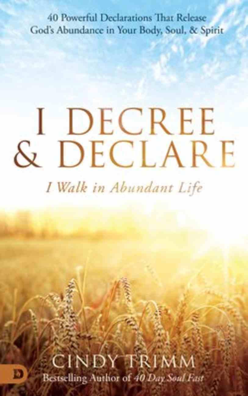 I Decree and Declare: I Walk in Abundant Life - 40 Powerful Declarations That Release God's Abundance in Your Body,Soul & Spirit Hardback