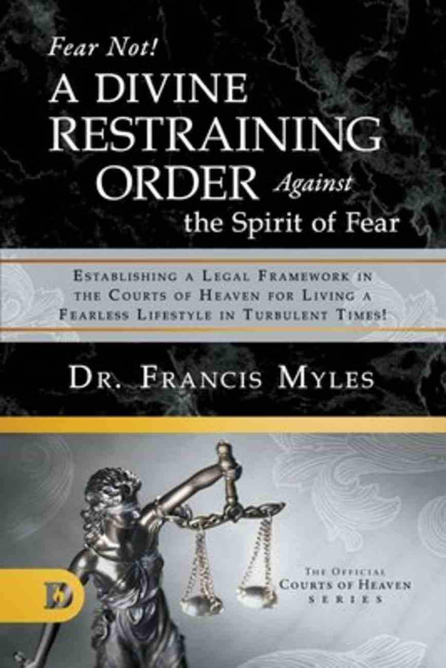 Fear Not! a Divine Restraining Order Against the Spirit of Fear: Estabilshing a Legal Framework in the Courts of Heaven For Living a Fearless Lifestyle in Turbulent Times! (Official Courts Of Heaven Series) Paperback