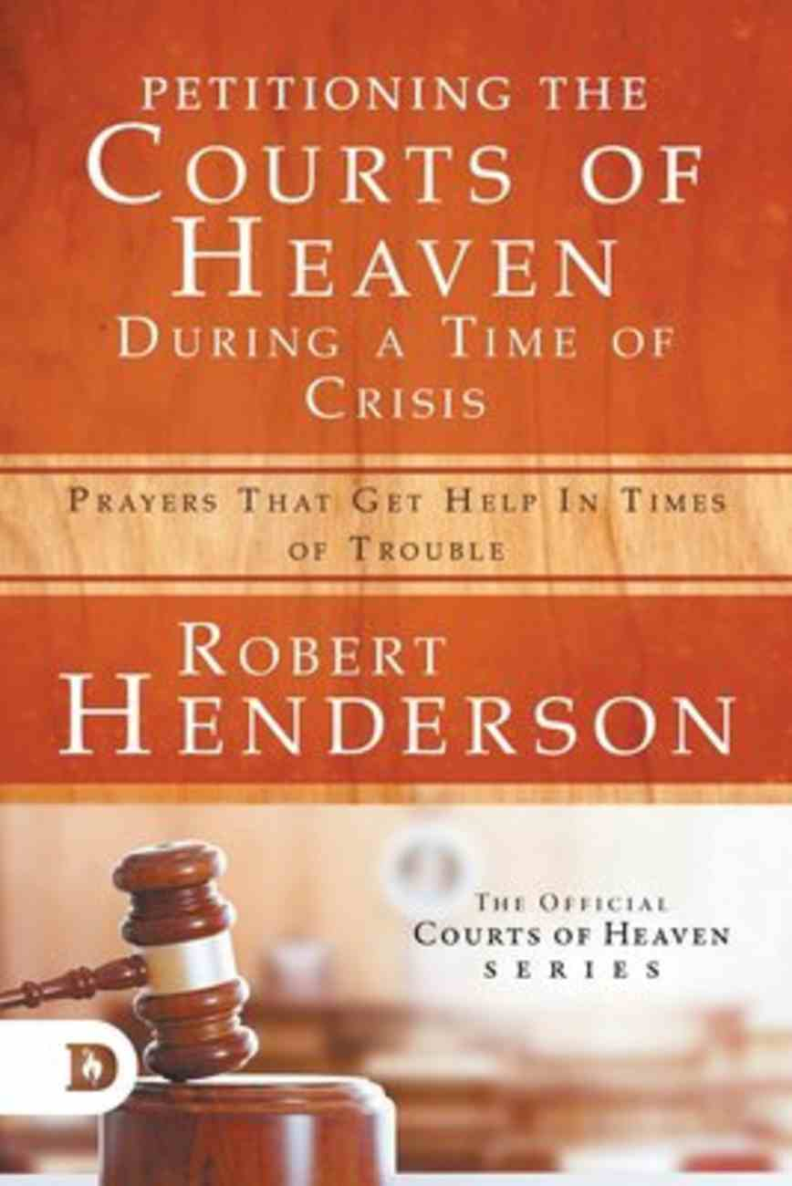 Petitioning the Courts of Heaven During the Times of Crisis: Prayers That Get Help in Times of Trouble (Official Courts Of Heaven Series) Paperback