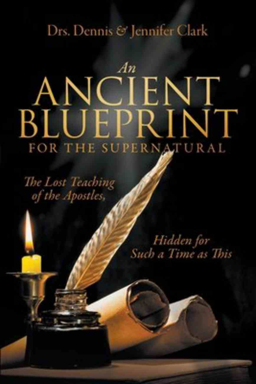 An Ancient Blueprint For the Supernatural: The Lost Teachings of the Apostles, Hidden For Such a Time as This Paperback