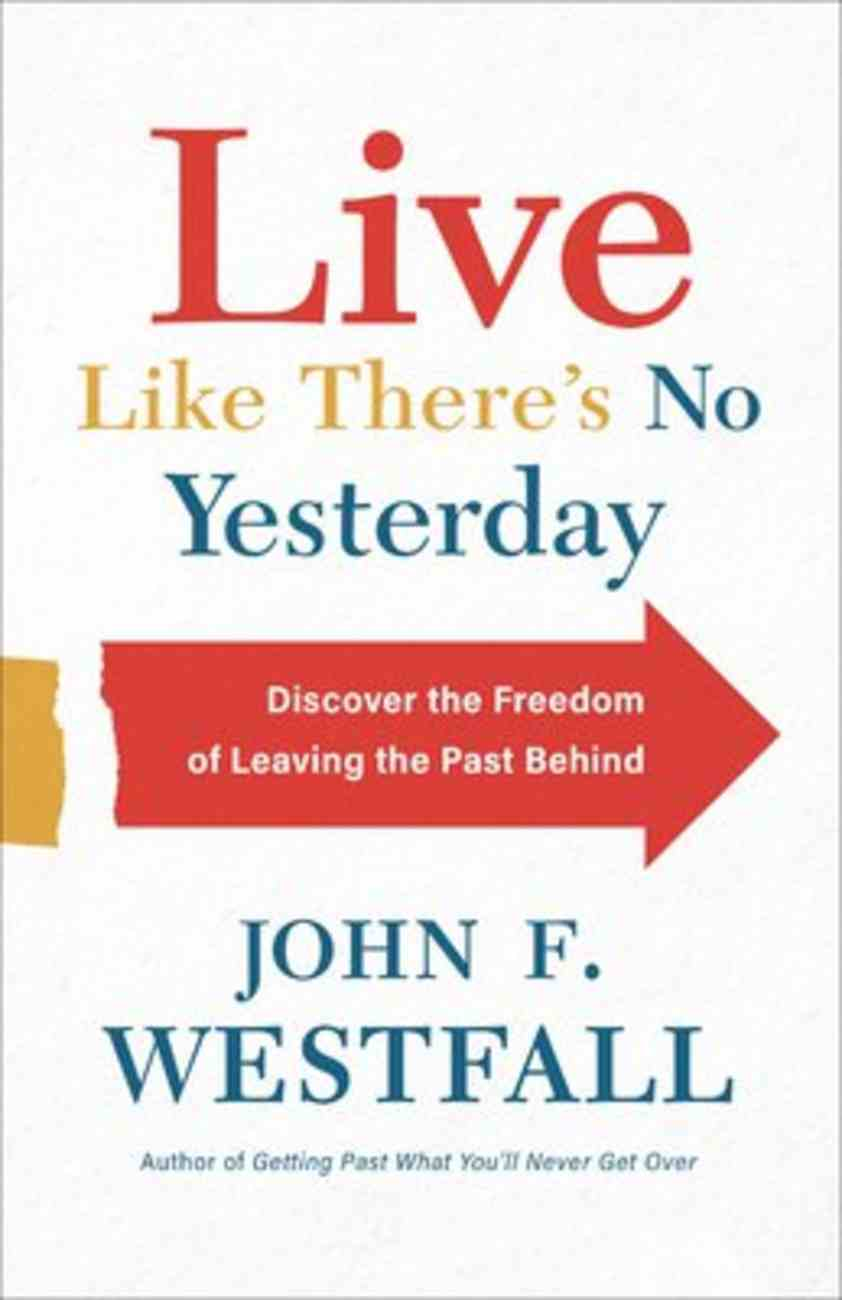 Live Like There's No Yesterday: Discover the Freedom of Leaving the Past Behind Paperback
