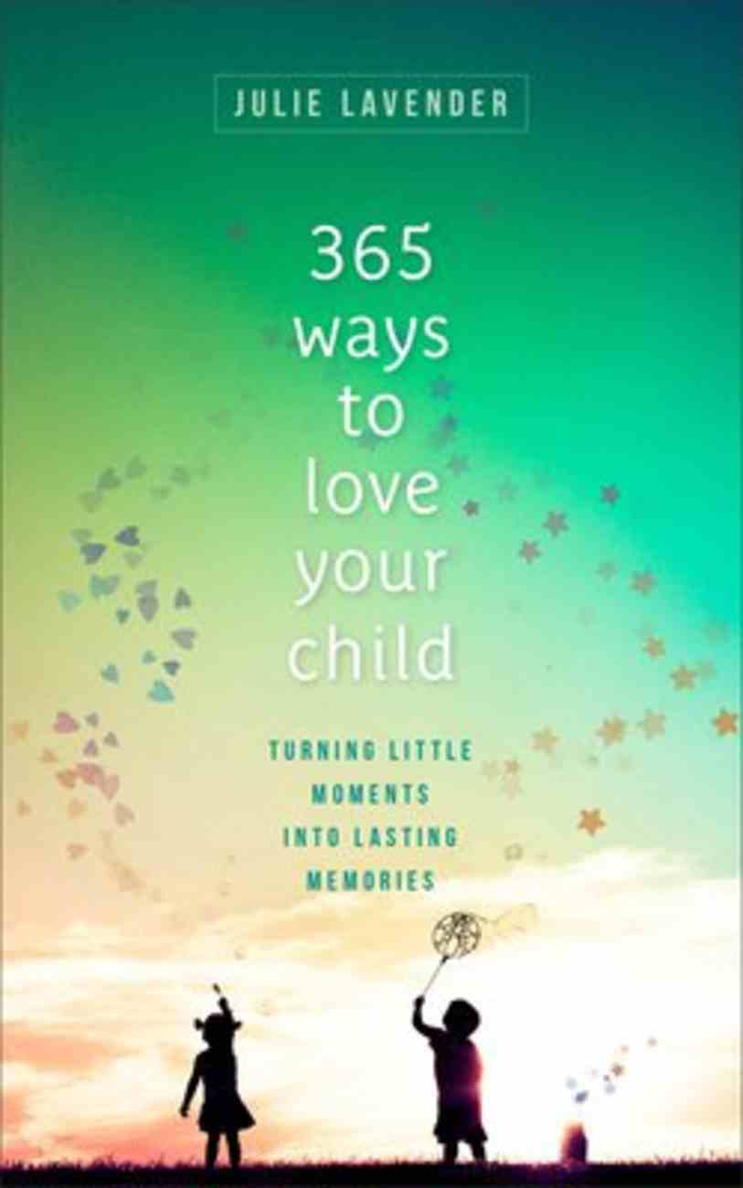 365 Ways to Love Your Child: Turning Little Moments Into Lasting Memories Paperback