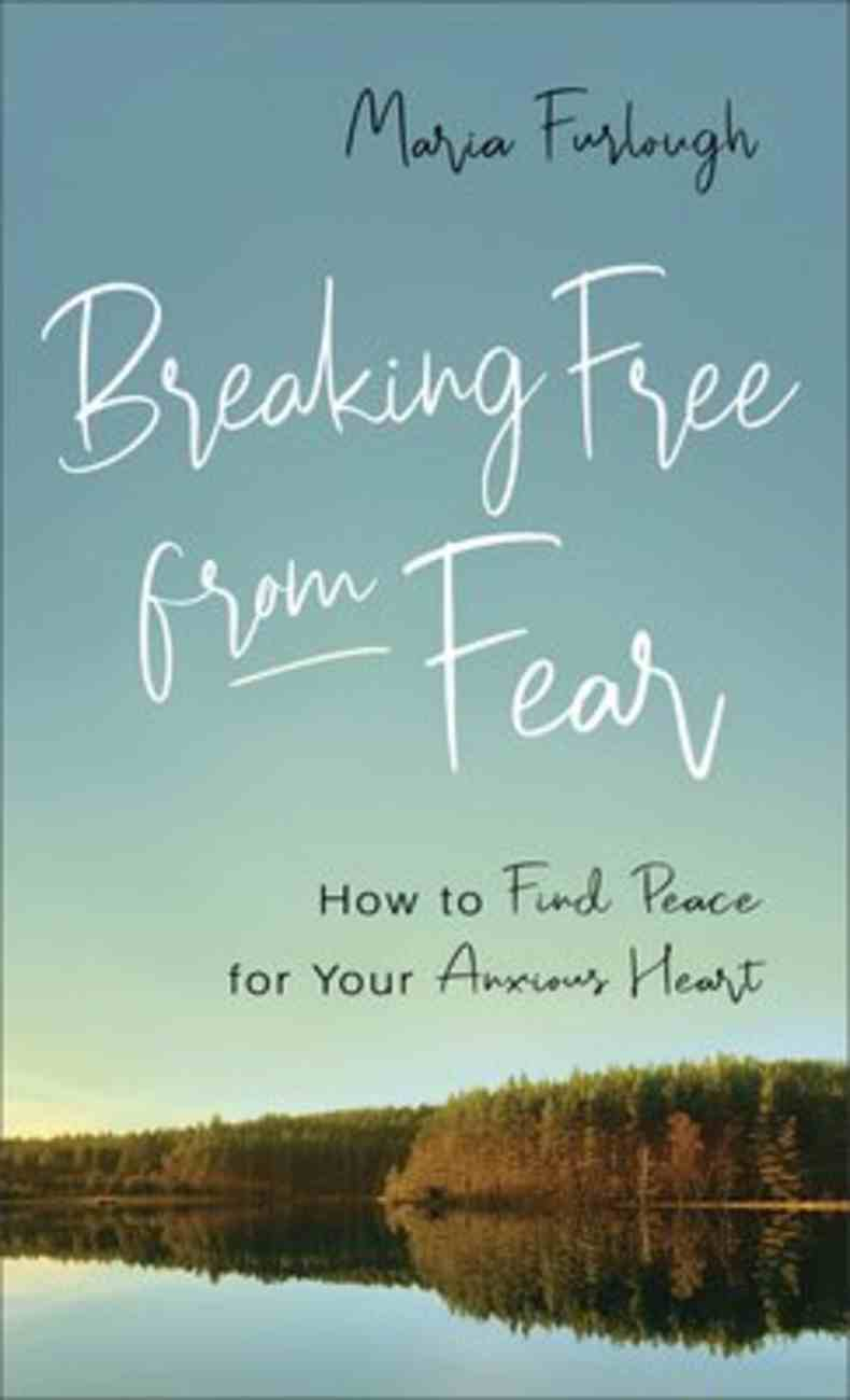 Breaking Free From Fear: How to Find Peace For Your Anxious Heart Paperback