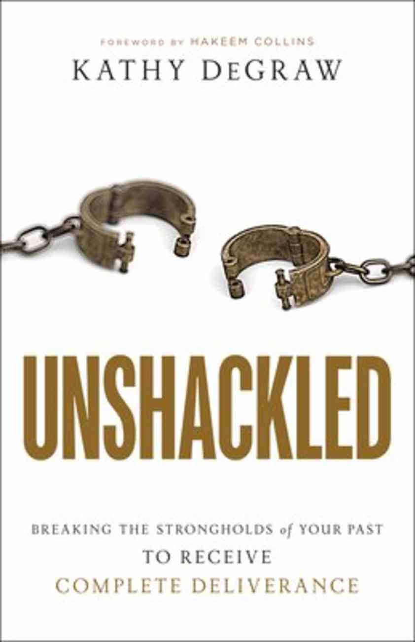 Unshackled: Breaking the Strongholds of Your Past to Receive Complete Deliverance Paperback