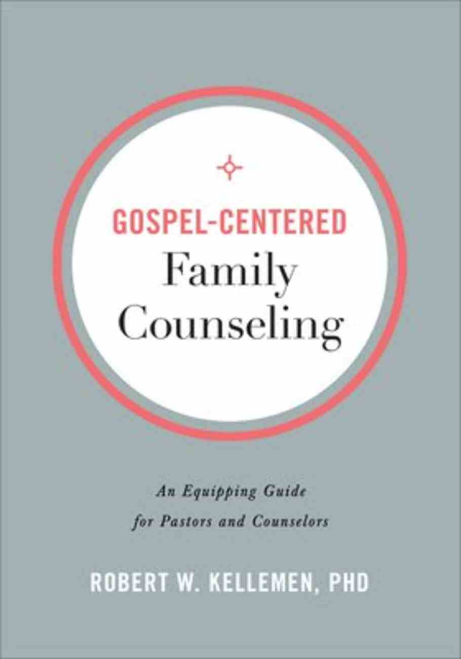 Gospel-Centered Family Counseling: An Equipping Guide For Pastors and Counselors Paperback