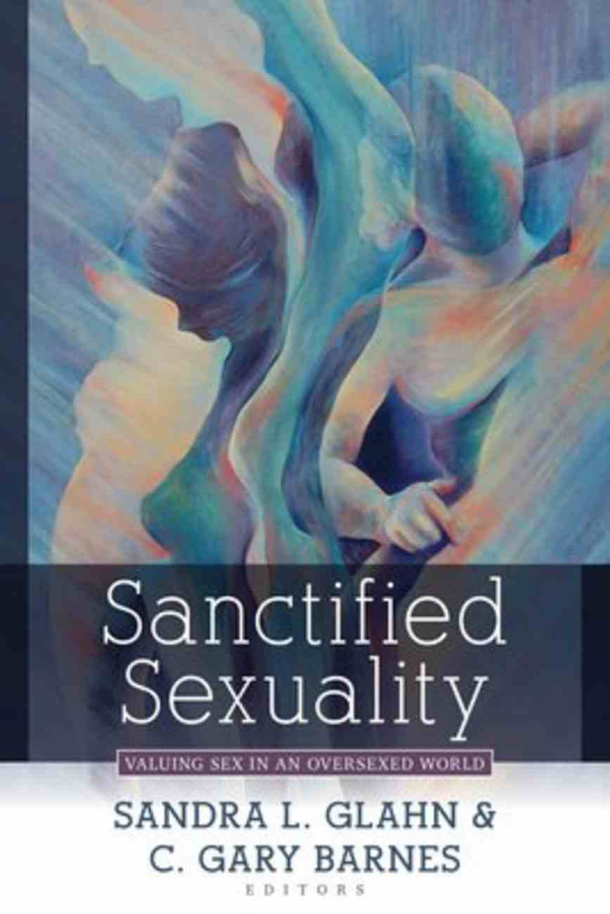 Sanctified Sexuality: Valuing Sex in An Oversexed Culture Paperback