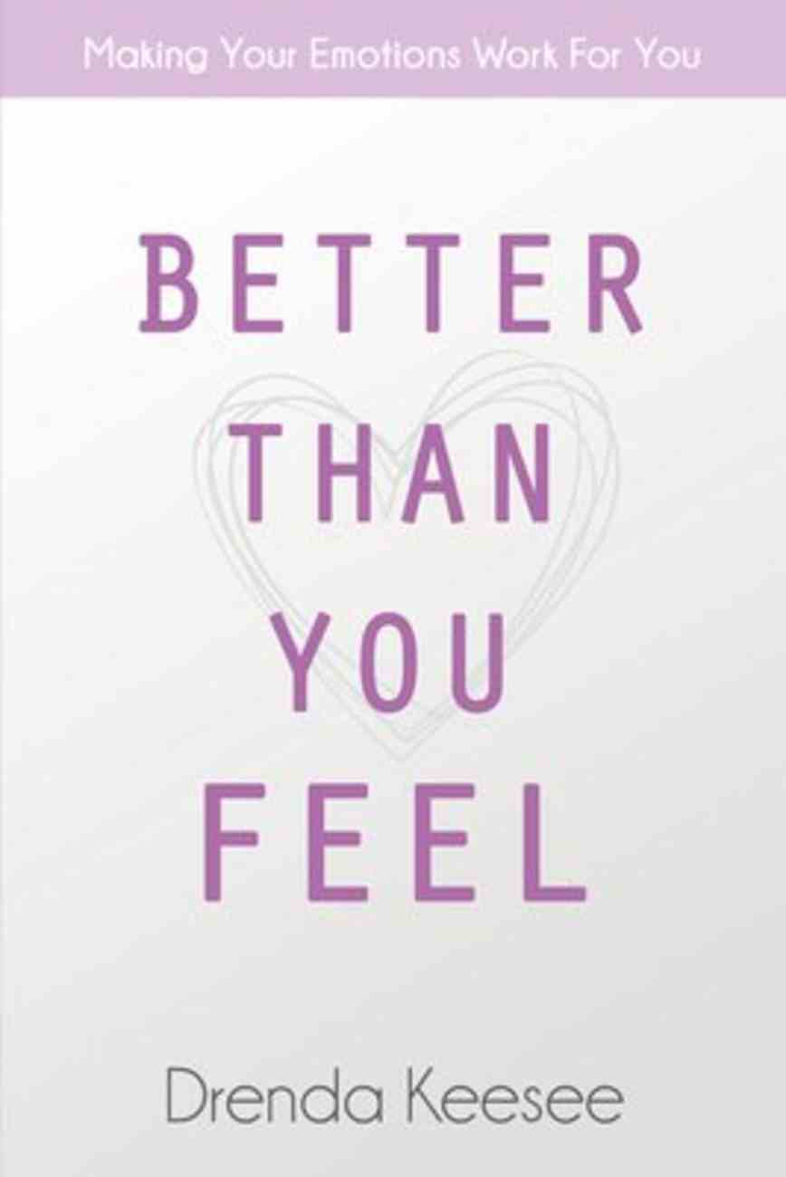 Better Than You Feel: Making Your Emotions Work For You Paperback