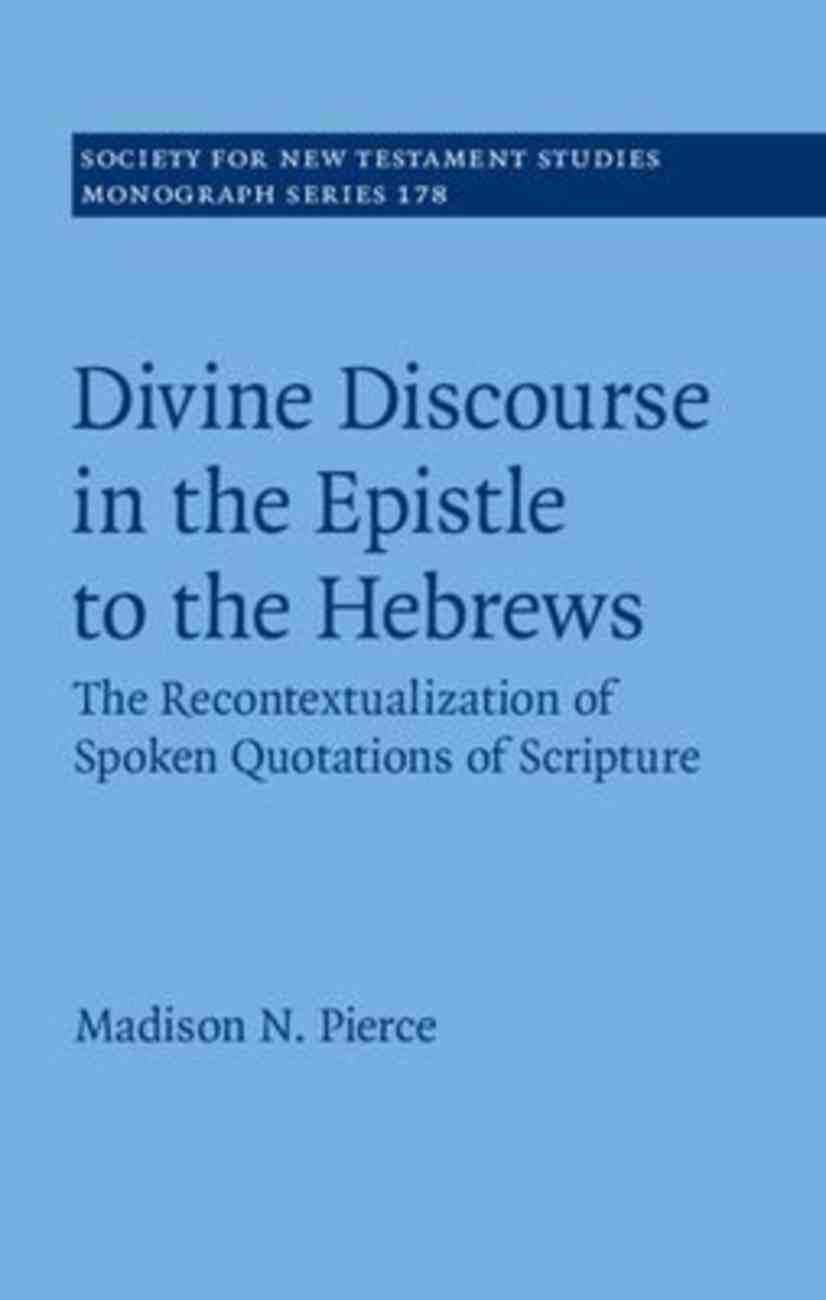 Divine Discourse in the Epistle to the Hebrews: The Recontextualization of Spoken Quotations of Scripture (#178 in Society For New Testament Study Series) Hardback