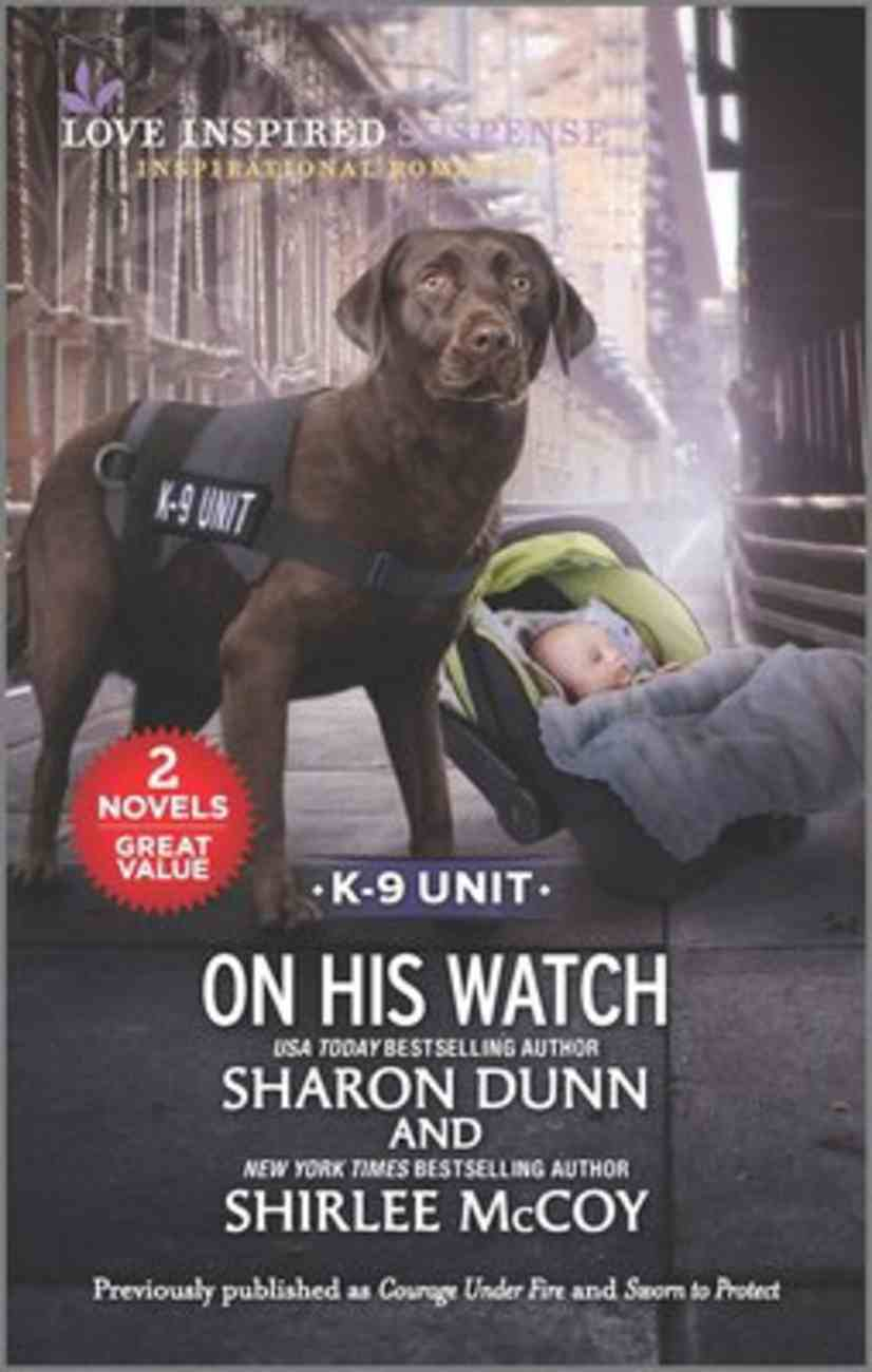On His Watch K-9 Unit (Courage Under Fire/Sworn to Protect) (Love Inspired Suspense 2 Books In 1 Series) Mass Market
