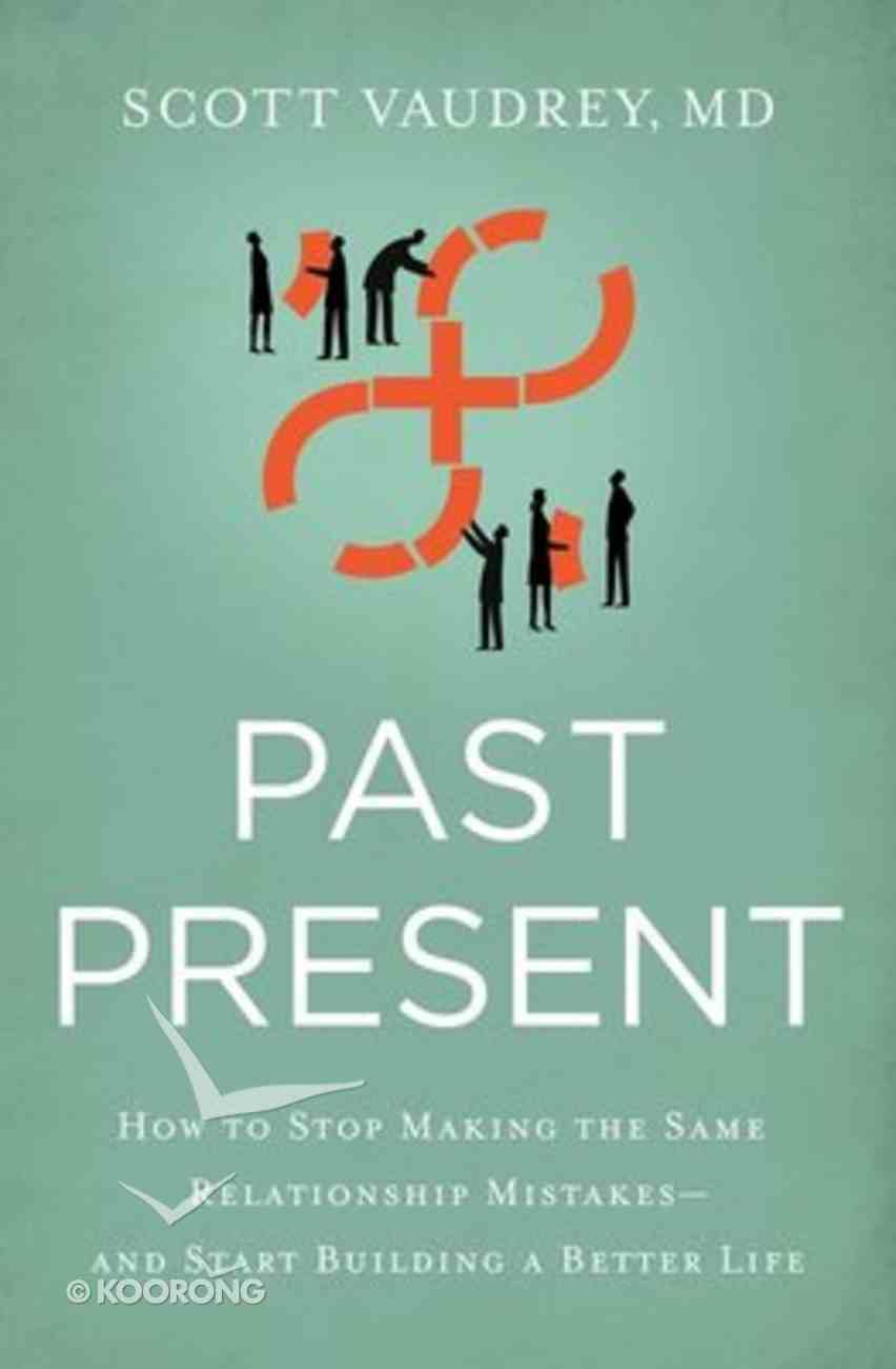Past Present: How to Stop Making the Same Relationship Mistakes---And Start Building a Better Life Paperback