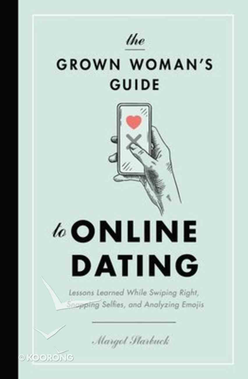 The Grown Woman's Guide to Online Dating: Lessons Learned While Swiping Right, Snapping Selfies, and Analyzing Emojis Paperback