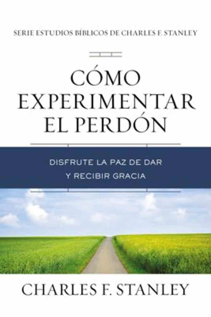 Como Experimentar El Perdon: Disfrute La Paz De Dar Y Recibir Gracia (Experiencing Forgiveness) Paperback
