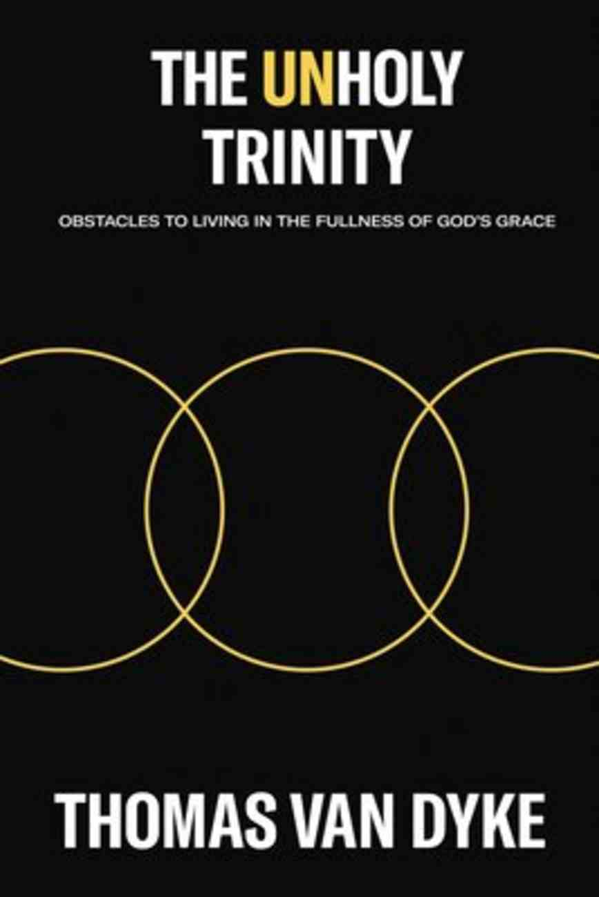The Unholy Trinity: Obstacles to Living in the Fullness of God's Grace Paperback