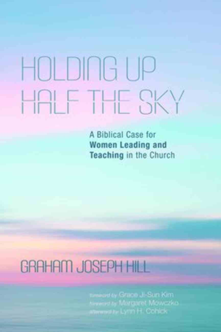 Holding Up Half the Sky: A Biblical Case For Women Leading and Teaching in the Church Paperback
