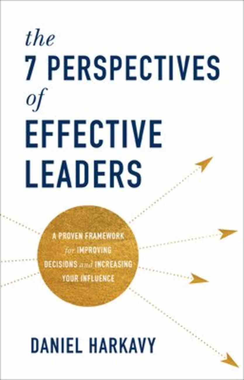 The 7 Perspectives of Effective Leaders: A Proven Framework For Improving Decisions and Increasing Your Inflluence Hardback