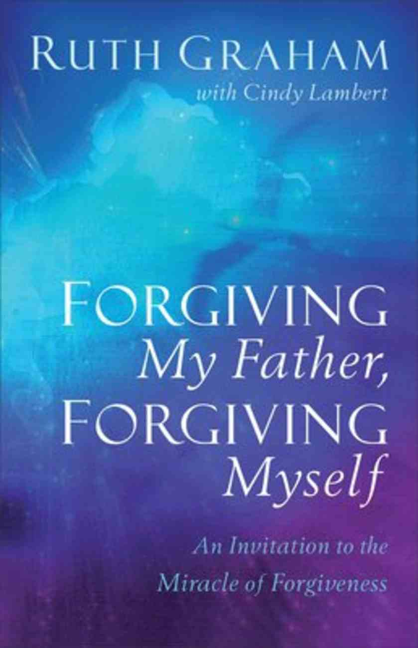 Forgiving My Father, Forgiving Myself: An Invitation to the Miracle of Forgiveness Paperback