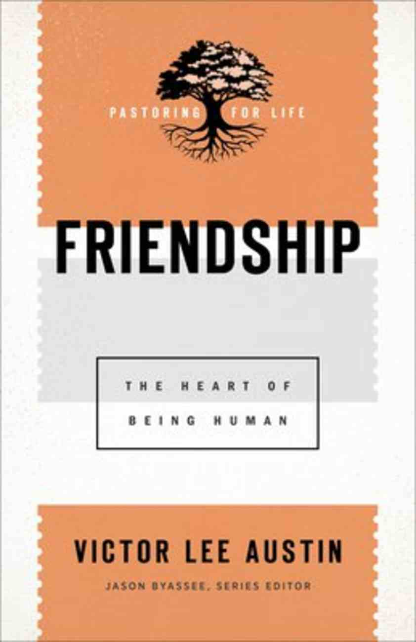 Friendship: The Heart of Being Human (Pastoring For Life: Theological Wisdom For Ministering Well Series) Paperback
