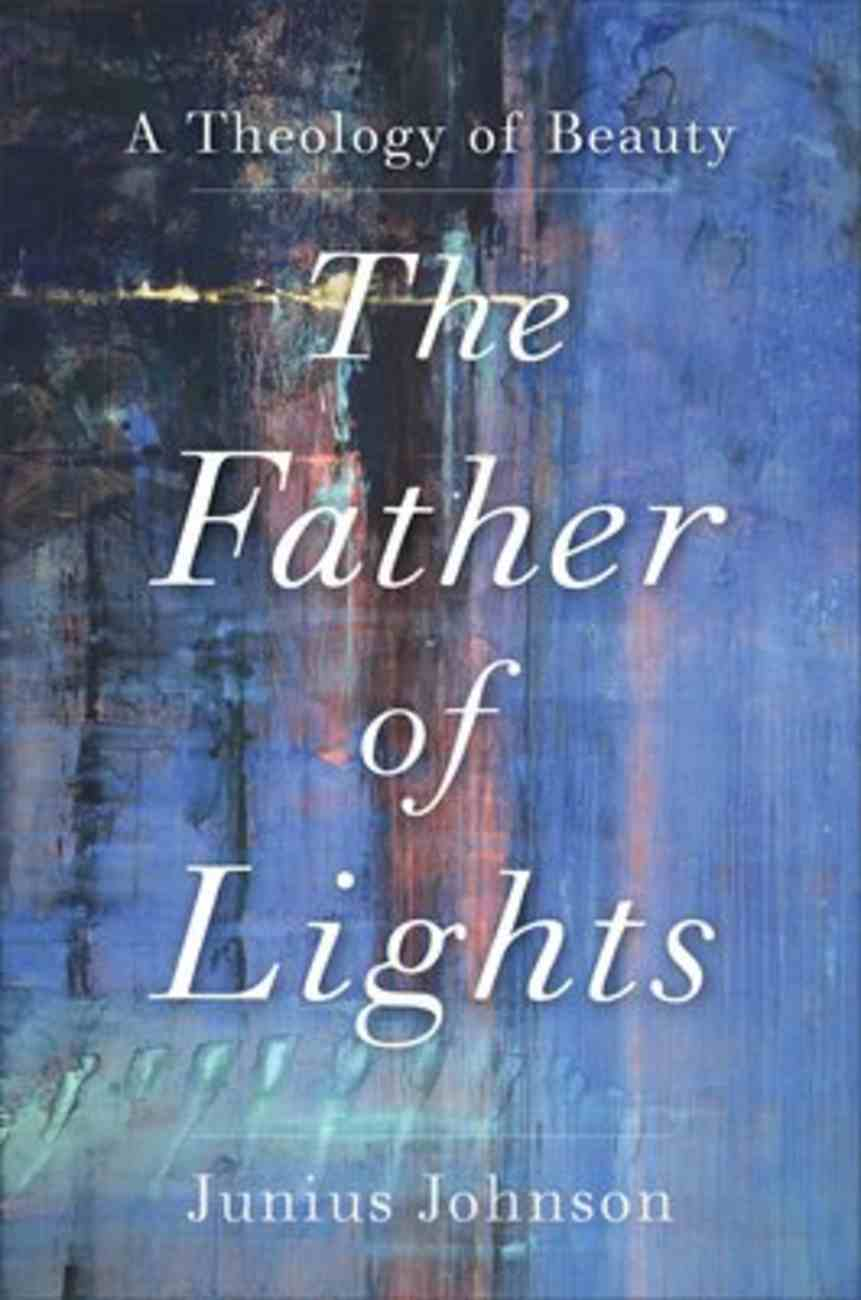 Father of Lights, The: A Theology of Beauty (Theology For The Life Of The Word Series) Hardback