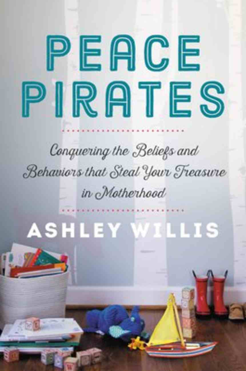 Peace Pirates: Conquering the Beliefs and Behaviors That Steal Your Treasure in Motherhood Hardback