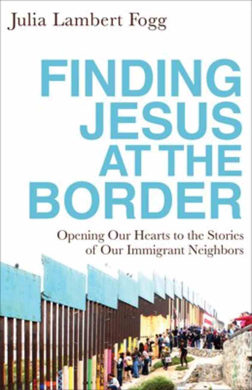 Finding Jesus At the Border: Opening Our Hearts to the Stories of Our Immigrant Neighbors Paperback
