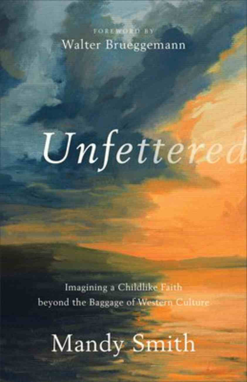 Unfettered: Imagining a Childlike Faith Beyond the Baggage of Western Culture Paperback