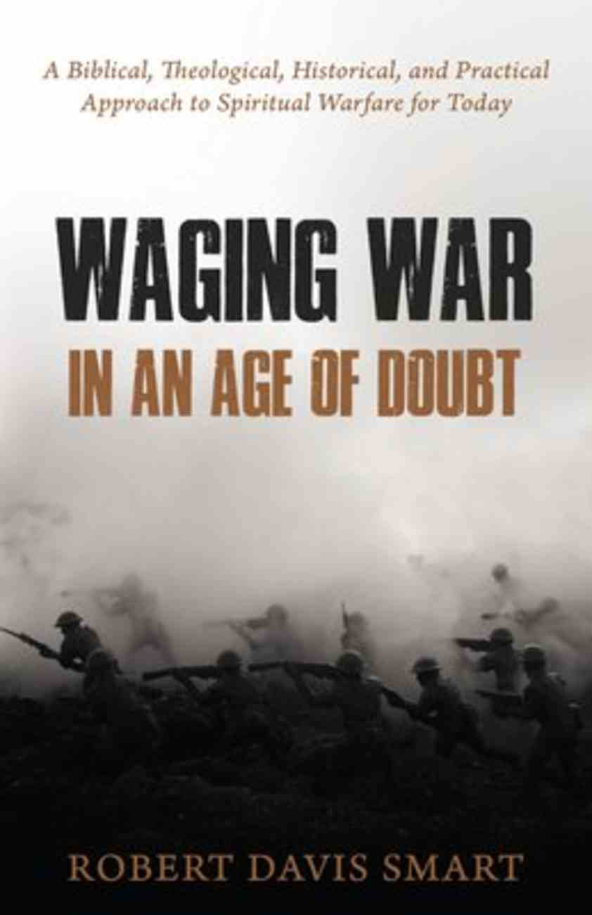 Waging War in An Age of Doubt: A Biblical, Theological, Historical, and Practical Approach to Spiritual Warfare For Today Paperback
