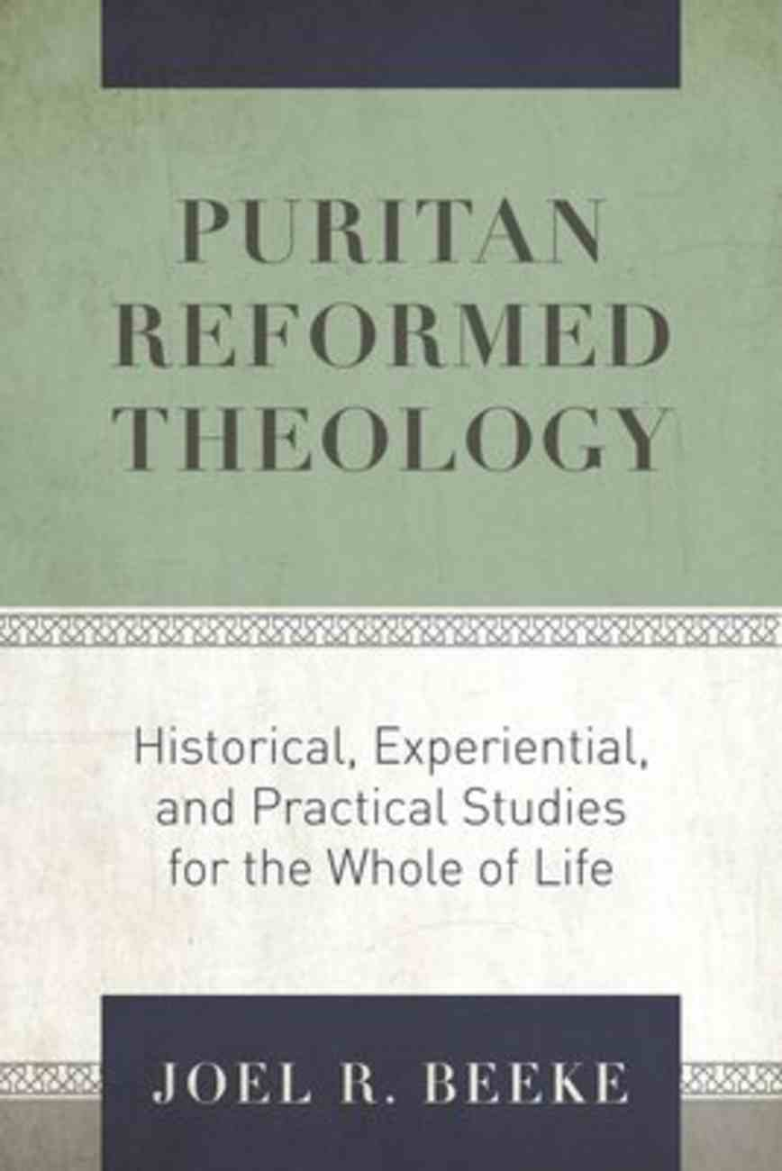 Puritan Reformed Theology: Historical, Experiential, and Practical Studies For the Whole of Life Hardback