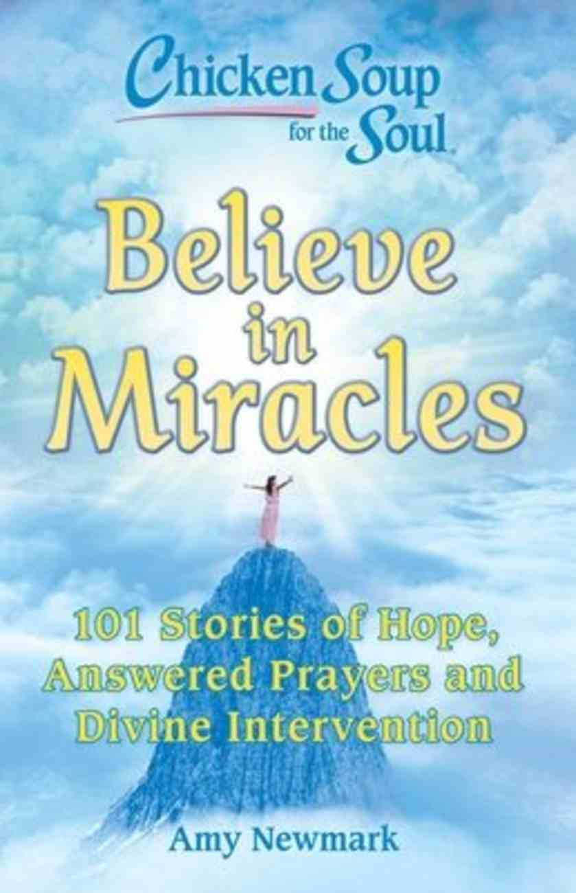 Chicken Soup For the Soul: Believe in Miracles:101 Stories of Hope, Answered Prayers and Divine Intervention Paperback
