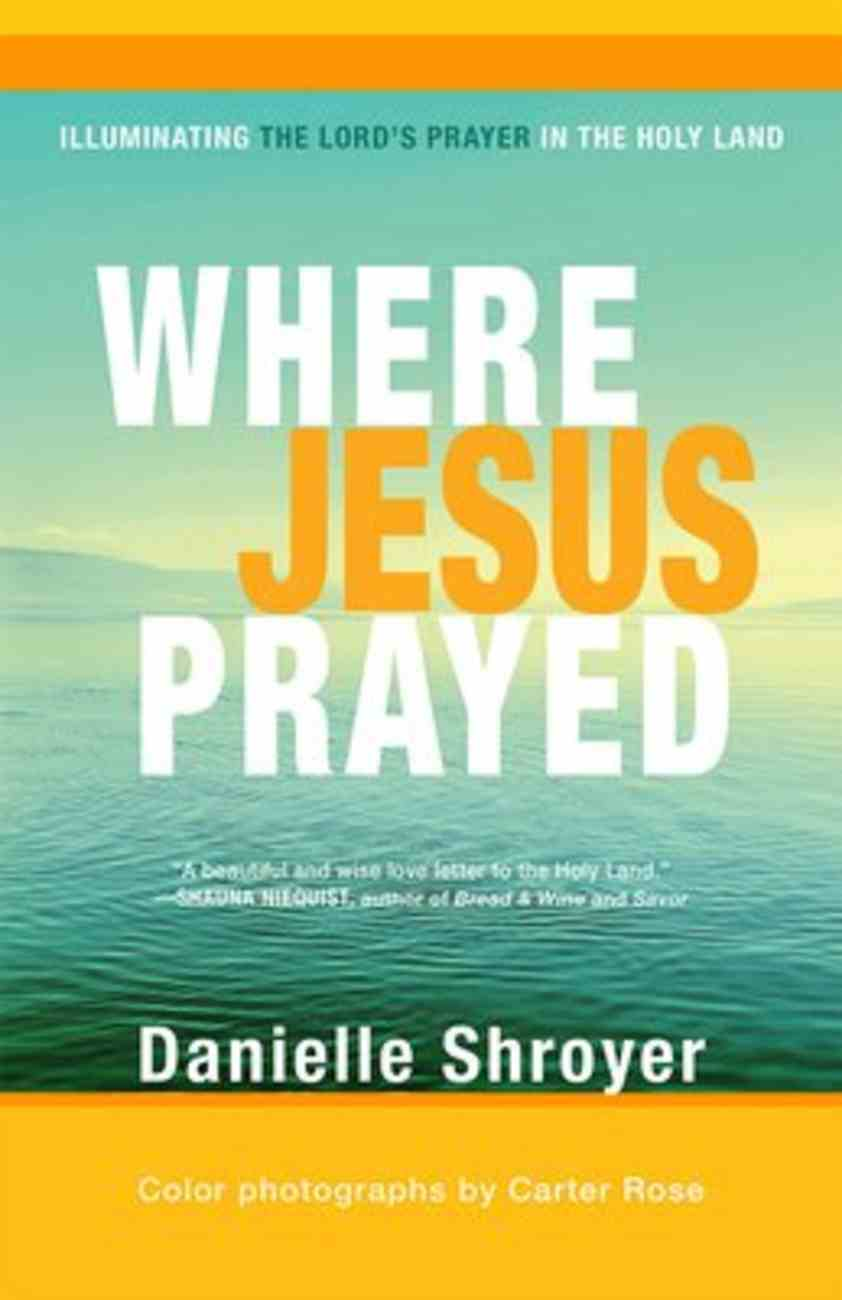 Where Jesus Prayed: Illuminating the Lord's Prayer in the Holy Land Paperback