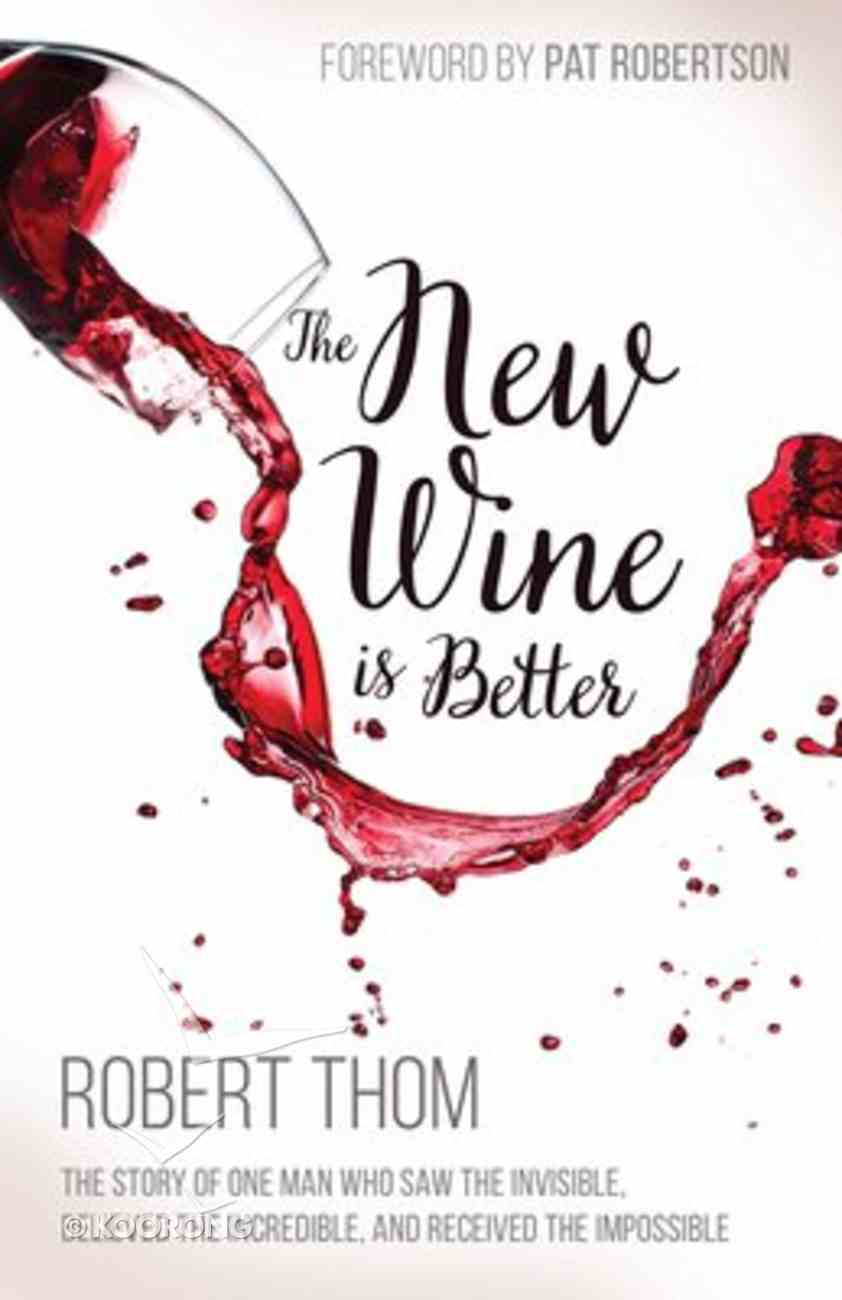 The New Wine is Better: The Story of One Man Who Saw the Invisible, Believed the Incredible, and Recieved the Impossible Paperback