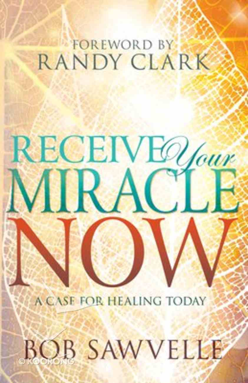 Receive Your Miracle Now: A Case For Healing Today Paperback