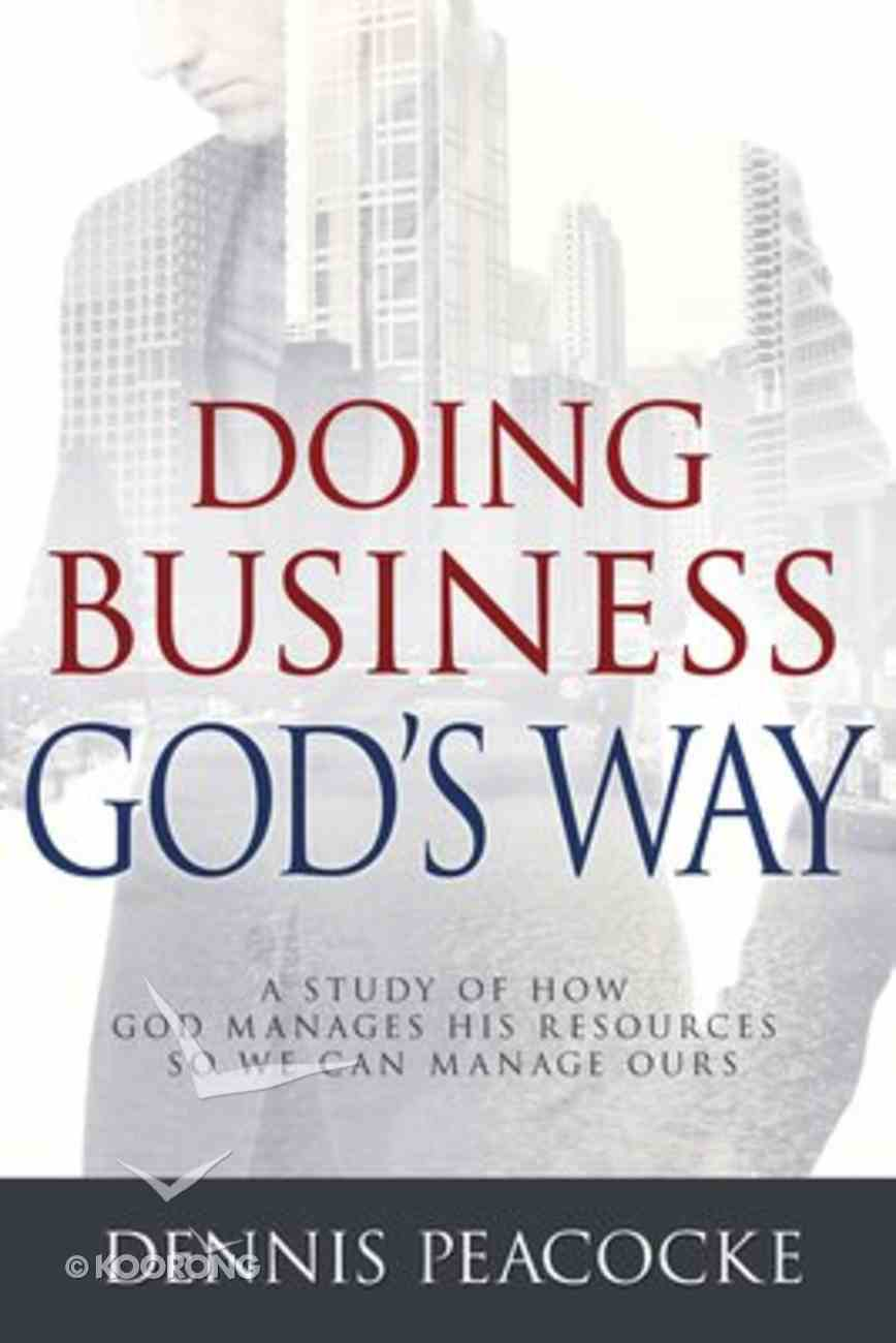 Doing Business Gods Way: A Study of How God Manages His Resources So We Can Manage Ours Hardback