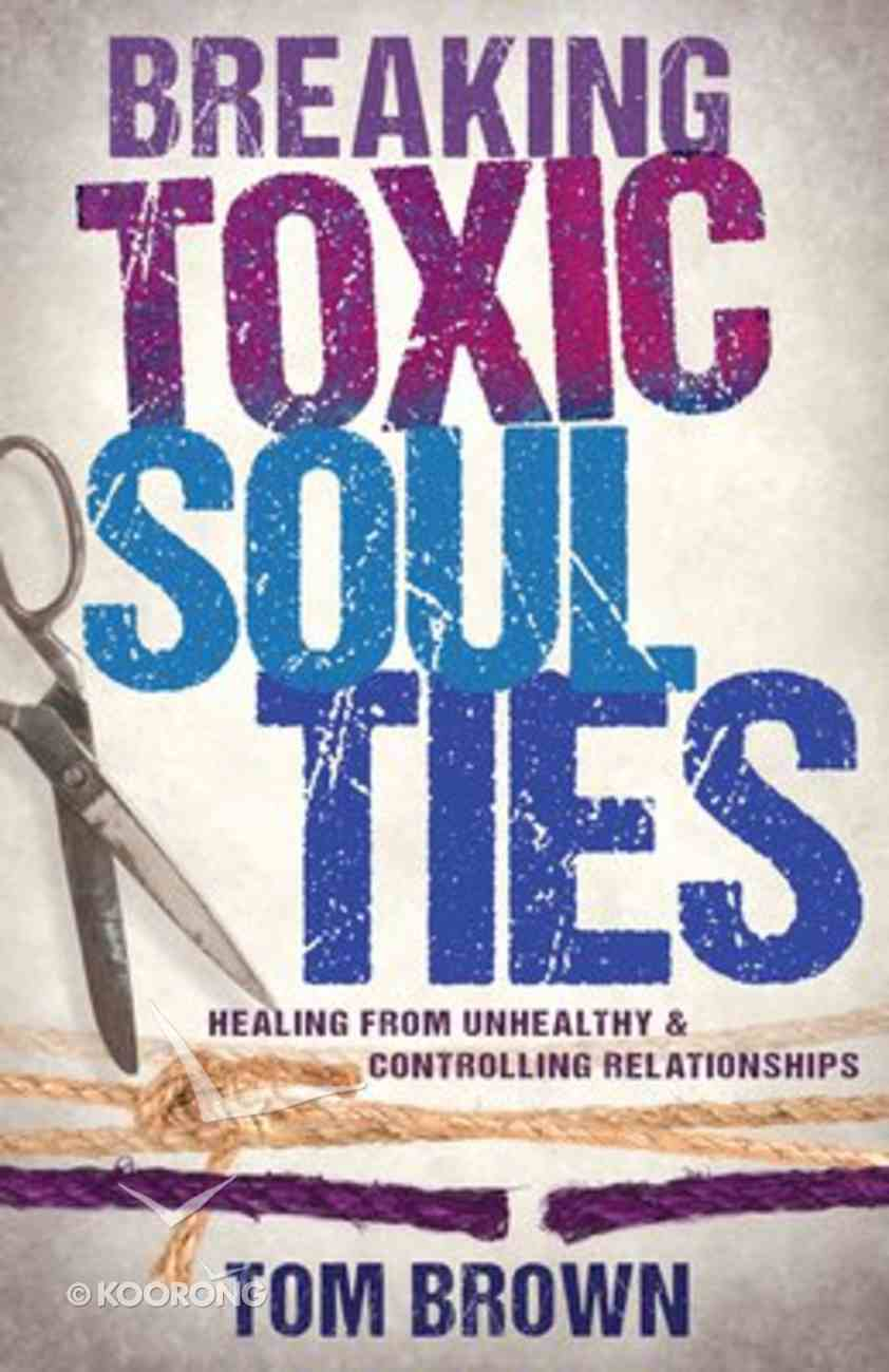 Breaking Toxic Soul Ties: Healing From Unhealthy and Controlling Relationships Paperback
