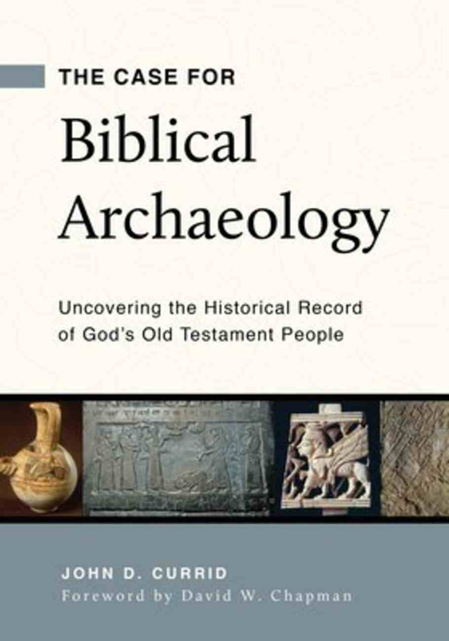 The Case For Archaeology: Uncovering the Historical Record of God's Old Testament People Paperback