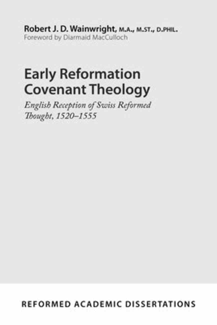 Early Reformation Covenant Theology: English Reception of Swiss Reformed Thought, 1520-1555 (Reformed Academic Dissertation Series) Paperback
