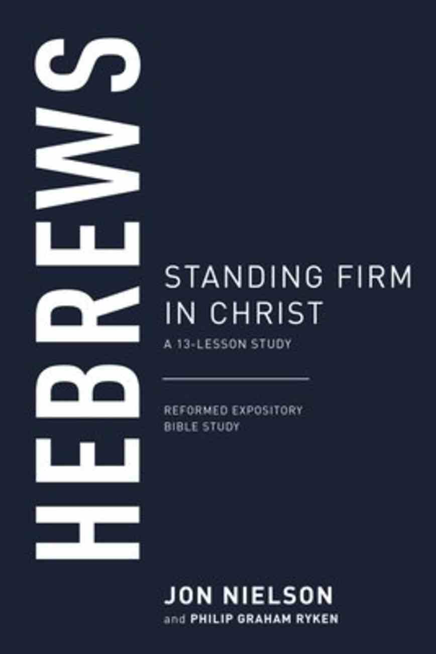 Hebrews: Standing Firm in Christ (13-Lesson Study) (Reformed Expository Bible Study Guides Series) Paperback