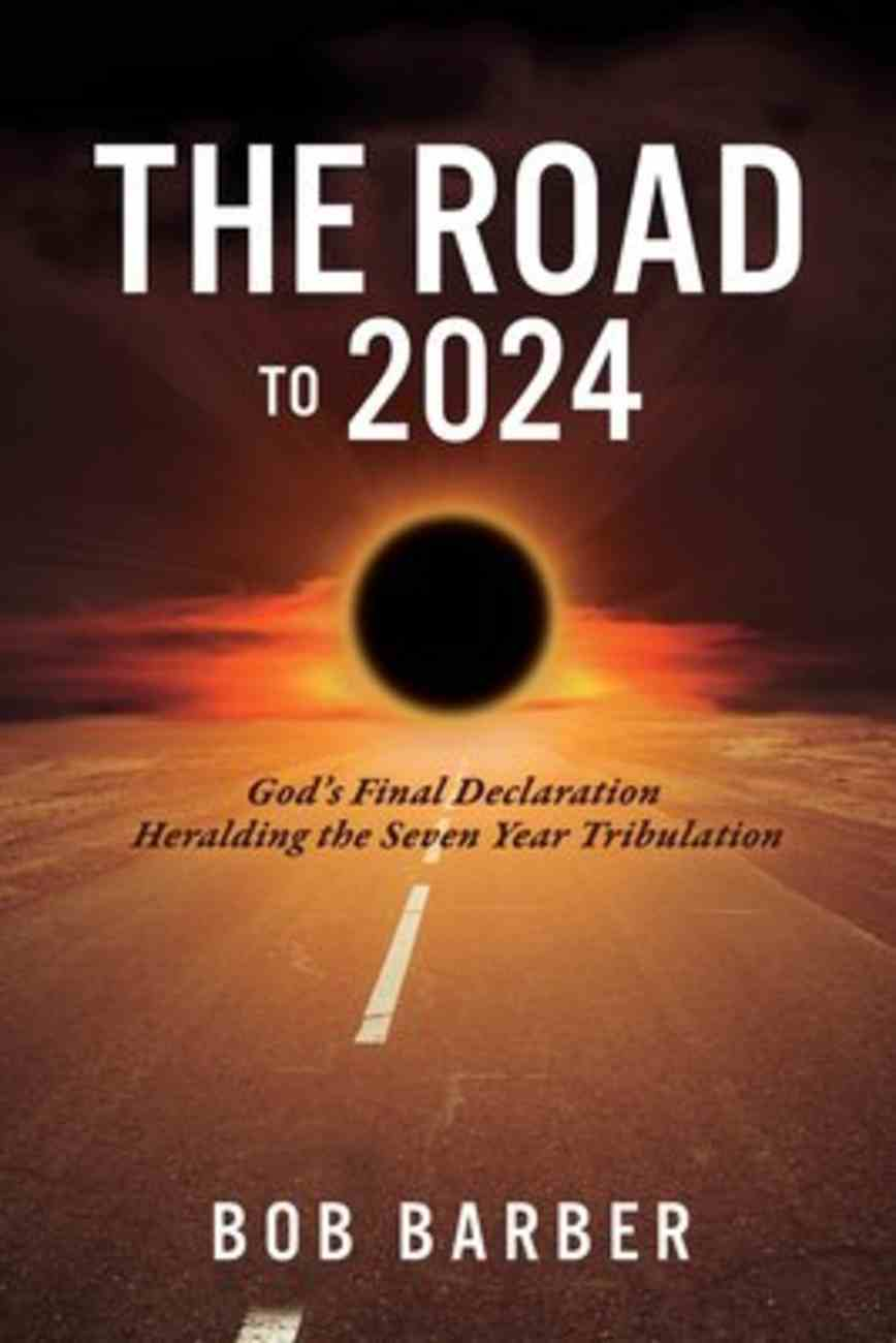 The Road to 2024: God's Final Declaration Heralding the Seven Year Tribulation Paperback