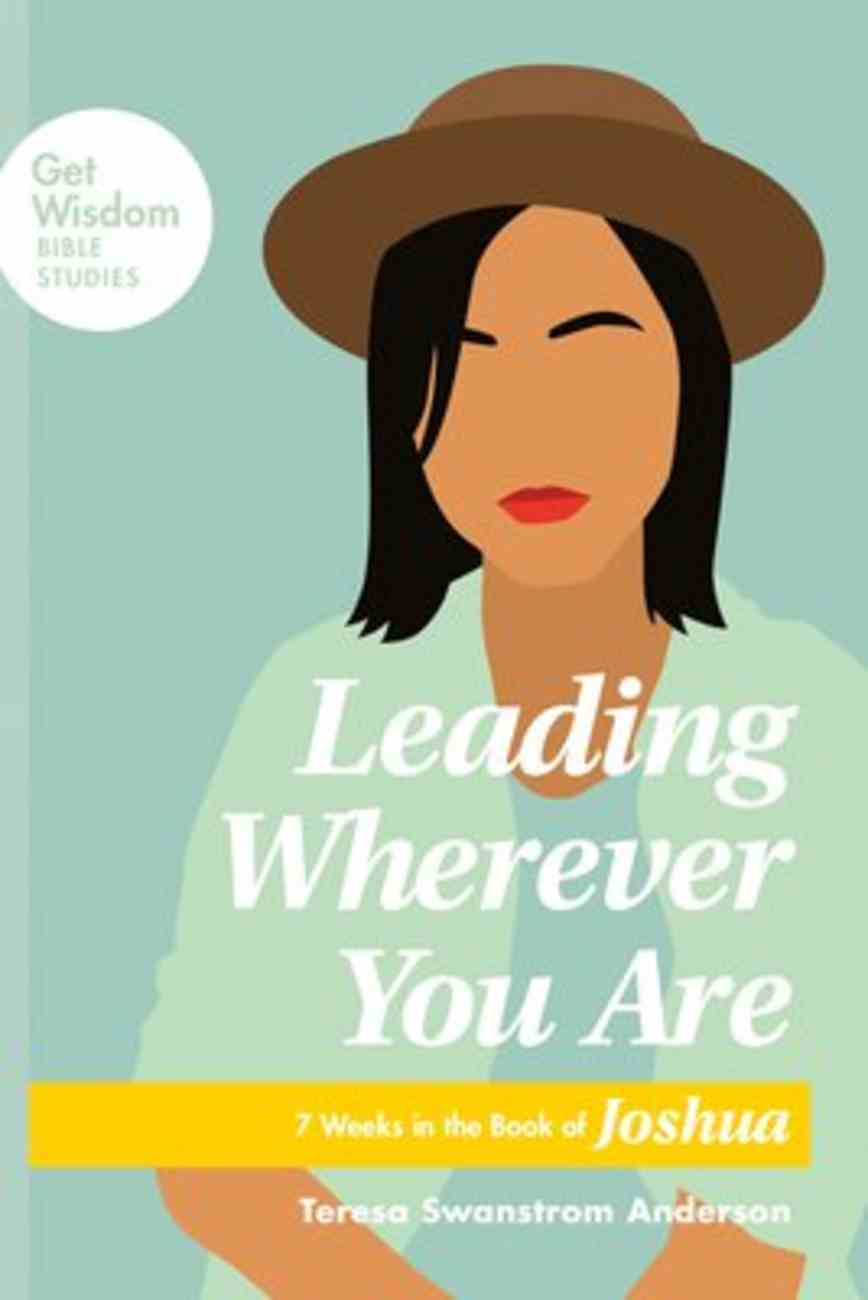 Leading Wherever You Are: 7 Weeks in the Book of Joshua (Get Wisdom Bible Studies Series) Paperback