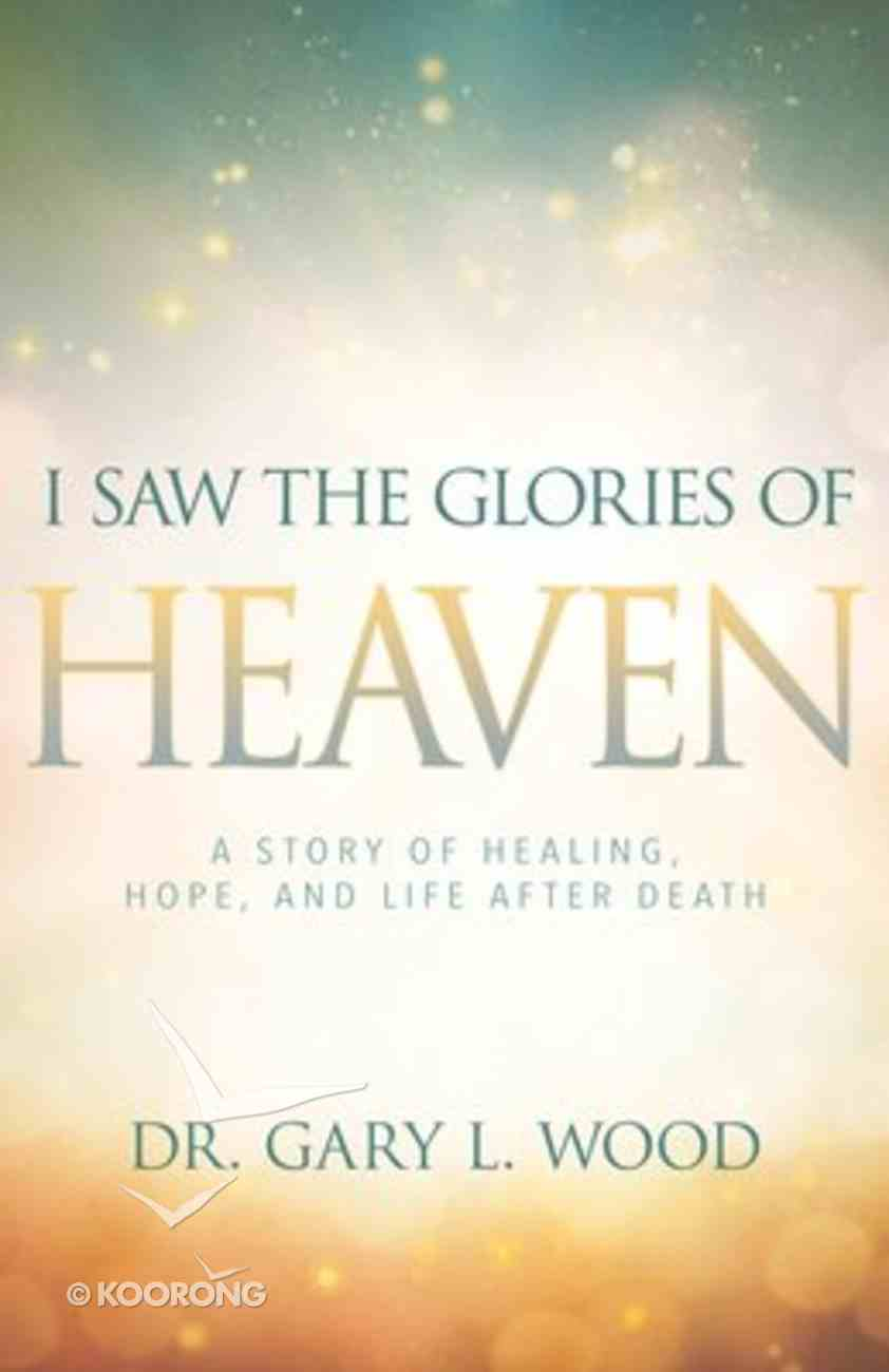 I Saw the Glories of Heaven: A Miraculous Story of Healing, Hope, and Life After Death Paperback