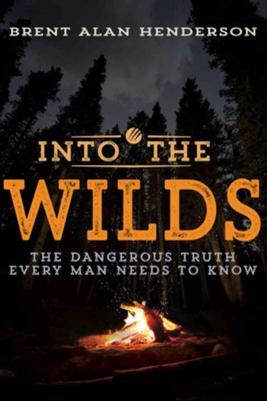Into the Wilds: The Dangerous Truth Every Man Needs to Know Paperback